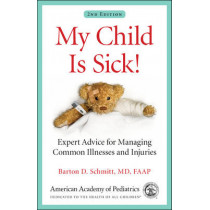 My Child Is Sick!: Expert Advice for Managing Common Illnesses and Injuries by Barton D. Schmitt, 9781581109887
