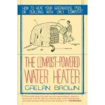 The Compost-Powered Water Heater: How to heat your greenhouse, pool, or buildings with only compost! by Gaelan Brown, 9781581571943