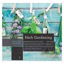 Herb Gardening: How to Prepare the Soil, Choose Your Plants, and Care For, Harvest, and Use Your Herbs by Melissa Melton Snyder, 9781581573121