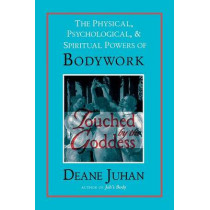 Touched by the Goddess: The Physical, Psychological and Spiritual Powers of Bodywork by Deane Juhan, 9781581770810
