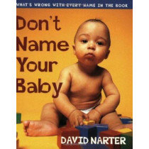 Don't Name Your Baby: What's Wrong with Every Name in the Book by David Narter, 9781581821918