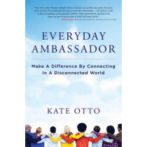 Everyday Ambassador: Make a Difference by Connecting in a Disconnected World by Kate Otto, 9781582705231