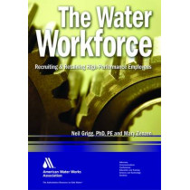 The Water Workforce: Recruiting & Retaining High-Performance Employees by Neil S. Grigg, 9781583216088