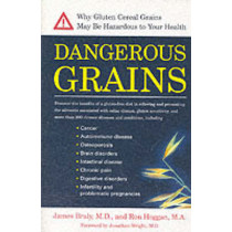 Dangerous Grains: Why Gluten Cereal Grains May be Hazardous to Your Health by Dr. James Braly, 9781583331293