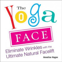 Yoga Face: Eliminate Wrinkles with the Ultimate Natural Facelift by Annelise Hagan, 9781583332771