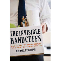 The Invisible Handcuffs of Capitalism: How Market Tyranny Stifles the Economy by Stunting Workers by Michael Perelman, 9781583672297