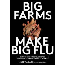 Big Farms Make Big Flu: Dispatches on Influenza, Agribusiness, and the Nature of Science by Rob Wallace, 9781583675892