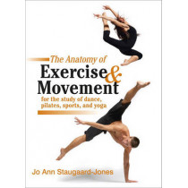 The Anatomy Of Exercise And Movement For The Study Of Dance, Pilates, Sports, And Yoga by Jo Ann Staugaard-Jones, 9781583943519