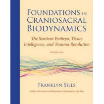 Foundations In Craniosacral Biodynamics, Volume Two: The Sentient Embryo, Tissue Intelligence, and Trauma Resolution by Franklyn Sills, 9781583944875