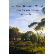 The More Beautiful World Our Hearts Know Is Possible by Charles Eisenstein, 9781583947241