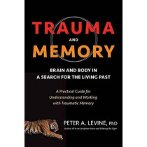 Trauma And Memory: Brain and Body in a Search for the Living Past: A Practical Guide for Understanding and Working with Traumatic Memory by Peter A. Levine, 9781583949948