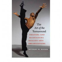 The Art of the Turnaround - Creating and Maintaining Healthy Arts Organizations by Michael Kaiser, 9781584657354