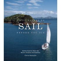 Fifty Places to Sail Before You Die: Sailing Experts Share the World's Greatest Destinations by Chris Santella, 9781584795674