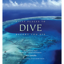 Fifty Places to Dive Before You Die: Diving Experts Share the World's Greatest Destinations by Chris Santella, 9781584797104