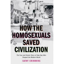How the Homosexuals Saved Civilization: The Time and Heroic Story of How Gay Men Shaped the Modern World by Cathy Crimmins, 9781585424252