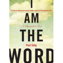 I Am the Word: A Guide to the Consciousness of Man's Self in a Transitioning Time by Paul Selig, 9781585427932