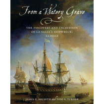 From a Watery Grave: The Discovery and Excavation of La Salle's Shipwreck, La Belle by James E. Bruseth, 9781585444311