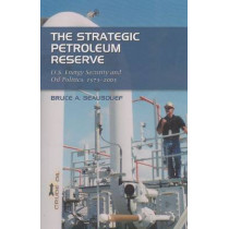 The Strategic Petroleum Reserve: U.S. Energy Security and Oil Politics, 1975-2005 by Bruce A. Beaubouef, 9781585446001