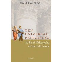 Ten Universal Principles: A Brief Philosophy of the Life Issues by Robert J. Spitzer, 9781586174750