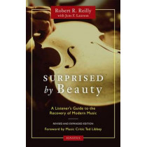 Surprised by Beauty: A Listener's Guide to the Recovery of Modern Music by Robert R. Reilly, 9781586179052