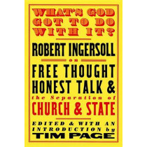 What's God Got To Do With It?: Robert Ingersoll on Free Thought, Honest Talk and the Separation of Church and State by Robert Ingersoll, 9781586420963