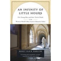 An Infinity of Little Hours: Five Young Men and Their Trial of Faith in the Western World's Most Austere Monastic Order by Nancy Maguire, 9781586484323