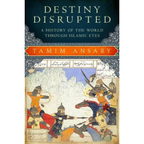 Destiny Disrupted: A History of the World Through Islamic Eyes by Tamim Ansary, 9781586488130