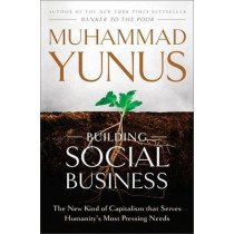 Building Social Business: The New Kind of Capitalism that Serves Humanity's Most Pressing Needs by Muhammad Yunus, 9781586489564