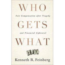 Who Gets What: Fair Compensation after Tragedy and Financial Upheaval by Kenneth R. Feinberg, 9781586489779