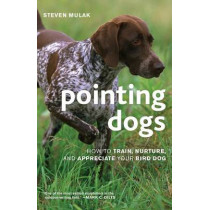 Pointing Dogs: How to Train, Nurture, and Appreciate Your Bird Dog by Steven Mulak, 9781586671303