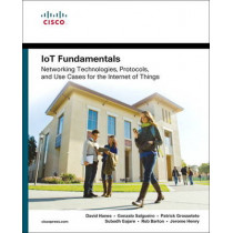 IoT Fundamentals: Networking Technologies, Protocols, and Use Cases for the Internet of Things by David Hanes, 9781587144561