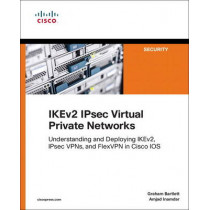 IKEv2 IPsec Virtual Private Networks: Understanding and Deploying IKEv2, IPsec VPNs, and FlexVPN in Cisco IOS by Graham Bartlett, 9781587144608