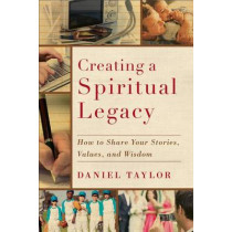 Creating a Spiritual Legacy: How to Share Your Stories, Values, and Wisdom by Daniel Taylor, 9781587432750