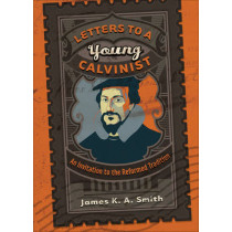 Letters to a Young Calvinist: An Invitation to the Reformed Tradition by James K. A. Smith, 9781587432941