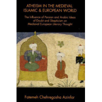 Atheism in the Medieval Islamic & European World: The Influence of Persian & Arabic Ideas of Doubt & Skepticism on Medieval European Literary Thought by Fatemah Chehregosha Azinfar, 9781588140517