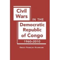 Civil Wars in the Democratic Republic of Congo, 1960-2010 by Emizet Francois Kisangani, 9781588268273