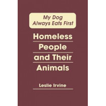 My Dog Always Eats First: Homeless People and Their Animals by Leslie Irvine, 9781588268884