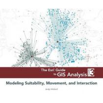 The Esri Guide to GIS Analysis, Volume 3: Modeling Suitability, Movement, and Interaction by Andy Mitchell, 9781589483057