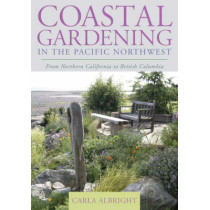 Coastal Gardening in the Pacific Northwest: From Northern California to British Columbia by Carla Albright, 9781589793170