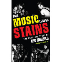This Music Leaves Stains: The Complete Story of the Misfits by James R. Greene, Jr., 9781589798922
