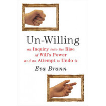Un-Willing: An Inquiry into the Rise of Will's Power & an Attempt to Undo It by Eva Brann, 9781589880962