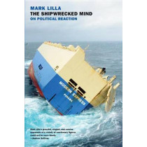 The Shipwrecked Mind: On Political Reaction by Mark Lilla, 9781590179024