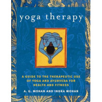 Yoga Therapy: A Guide to the Therapeutic Use of Yoga and Ayurveda for Health and Fitness by A.G. Mohan, 9781590301319