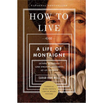 How to Live: Or a Life of Montaigne in One Question and Twenty Attempts at an Answer by Sarah Bakewell, 9781590514832