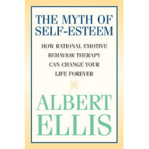 The Myth of Self-esteem: How Rational Emotive Behavior Therapy Can Change Your Life Forever by Albert Ellis, 9781591023548