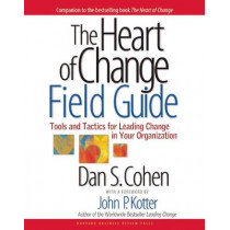 The Heart of Change Field Guide: Tools And Tactics for Leading Change in Your Organization by Dan S. Cohen, 9781591397755