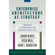 Enterprise Architecture As Strategy: Creating a Foundation for Business Execution by Peter Weill, 9781591398394