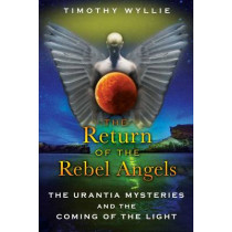 Return of the Rebel Angels: The Urantia Mysteries and the Coming of the Light by Timothy Wyllie, 9781591431251