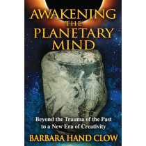 Awakening the Planetary Mind: Beyond the Trauma of the Past to a New Era of Creativity by Barbara Hand Clow, 9781591431343