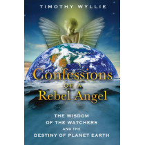 Confessions of a Rebel Angel: The Wisdom of the Watchers and the Destiny of Planet Earth by Timothy Wyllie, 9781591431473